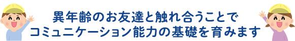 大阪府堺市北区東三国ケ丘町にある保育園 たあとるほいくえん東三国ヶ丘園は異年齢のお友達と触れ合うことでコミュニケーション能力の基礎を育みます